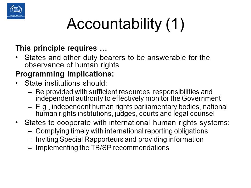 Accountability (1) This principle requires … States and other duty bearers to be answerable for the observance of human rights Programming implications: State institutions should: –Be provided with sufficient resources, responsibilities and independent authority to effectively monitor the Government –E.g., independent human rights parliamentary bodies, national human rights institutions, judges, courts and legal counsel States to cooperate with international human rights systems: –Complying timely with international reporting obligations –Inviting Special Rapporteurs and providing information –Implementing the TB/SP recommendations