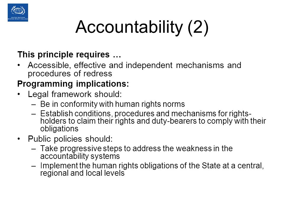 Accountability (2) This principle requires … Accessible, effective and independent mechanisms and procedures of redress Programming implications: Legal framework should: –Be in conformity with human rights norms –Establish conditions, procedures and mechanisms for rights- holders to claim their rights and duty-bearers to comply with their obligations Public policies should: –Take progressive steps to address the weakness in the accountability systems –Implement the human rights obligations of the State at a central, regional and local levels