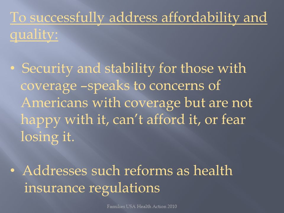 Families USA Health Action 2010 To successfully address affordability and quality: Security and stability for those with coverage –speaks to concerns of Americans with coverage but are not happy with it, cant afford it, or fear losing it.