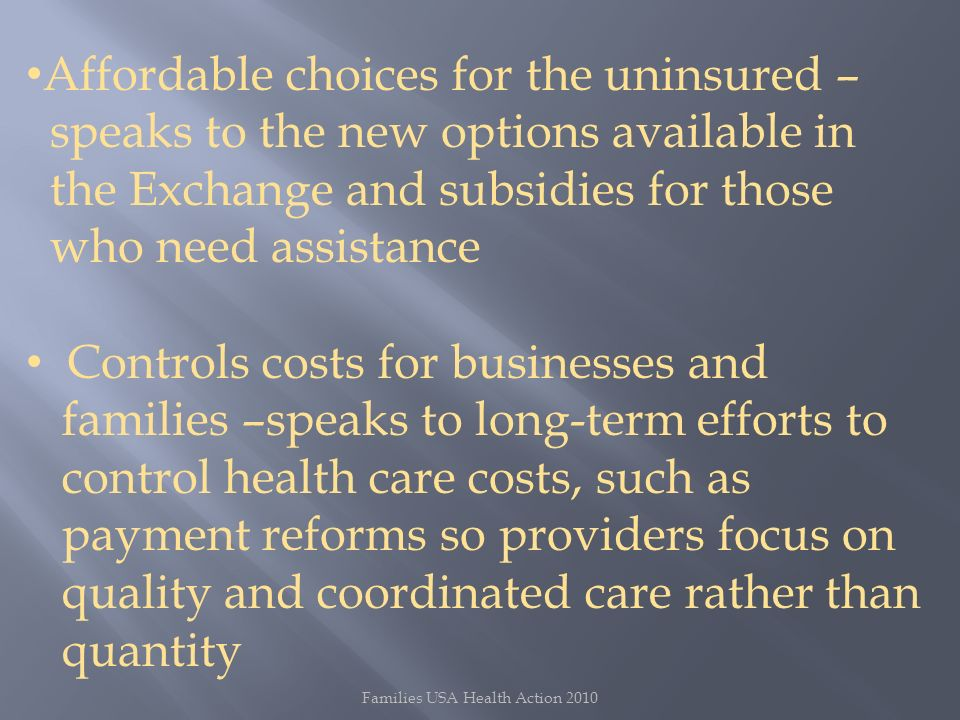 Families USA Health Action 2010 Affordable choices for the uninsured – speaks to the new options available in the Exchange and subsidies for those who need assistance Controls costs for businesses and families –speaks to long-term efforts to control health care costs, such as payment reforms so providers focus on quality and coordinated care rather than quantity