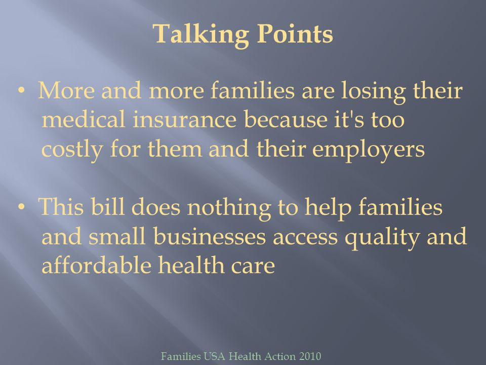 Families USA Health Action 2010 Talking Points More and more families are losing their medical insurance because it's too costly for them and their em