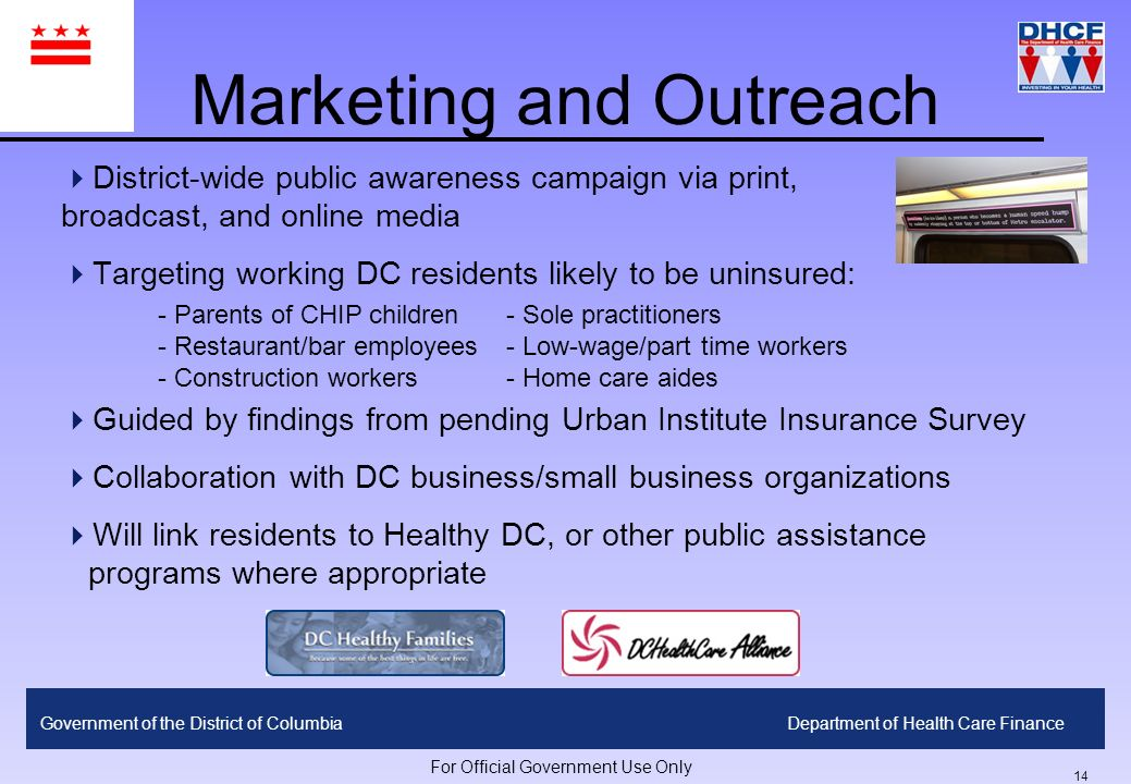 13 Government of the District of ColumbiaDepartment of Health Care Finance For Official Government Use Only Proposed Benefit Package ServiceCost-Sharing/ Co-Pay Pharmaceuticals$10 Tier I/$20 Tier II/$40 Tier III Inpatient Hospital$100 Behavioral Health$25 per visit Nursing Home/SNF15% after deductible (30 days per year) Home Care Services$40 per visit (25 visits per year) Dental30% preventive, 50% basic restorative DME, Vision, Podiatry etcvarying co-pays