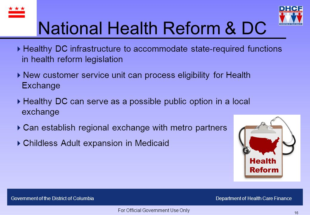 15 Government of the District of ColumbiaDepartment of Health Care Finance For Official Government Use Only Broad legislative language is preferred to very prescriptive terms Dedicated tax revenue source ensures level of sustainability Establishing new enrollment system is administratively cumbersome Compromises are inevitable to ensure affordability and feasibility Overhead/infrastructure development cost is extensive regardless of program size Crowd-out and Adverse Selection remain concerns Community partnerships are critical to developing benefit design, premium levels, rules, outreach plan etc Lessons Learned