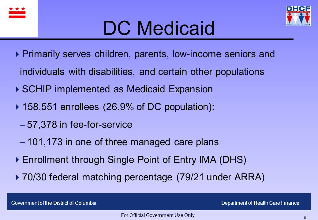 5 Government of the District of ColumbiaDepartment of Health Care Finance For Official Government Use Only Safety Net Insurance In DC ChildrenParents Seniors/People w/ Disabilities Childless Adults Undocumented Adults 400% Healthy DC 300% Medicaid/CHIP Qualified Medicare Beneficiaries (QMB) 200% Medicaid/ DC Healthy Families DC HealthCare Alliance 100% Medicaid