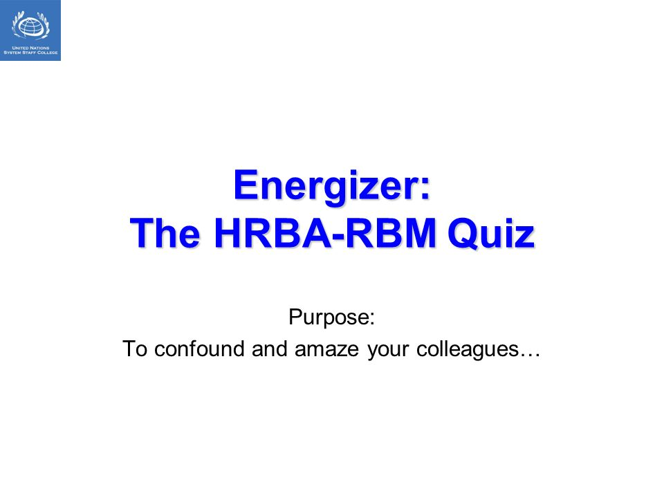 Energizer: The HRBA-RBM Quiz Purpose: To confound and amaze your colleagues…