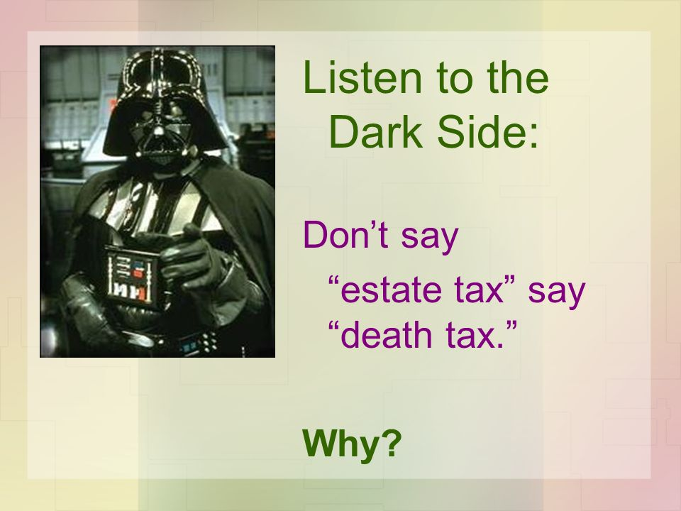 Listen to the Dark Side: Dont say estate tax say death tax. Why?