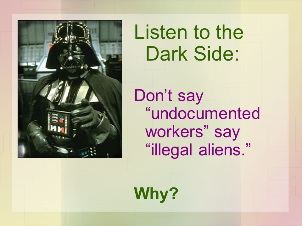 Listen to the Dark Side: Dont say undocumented workers say illegal aliens. Why?