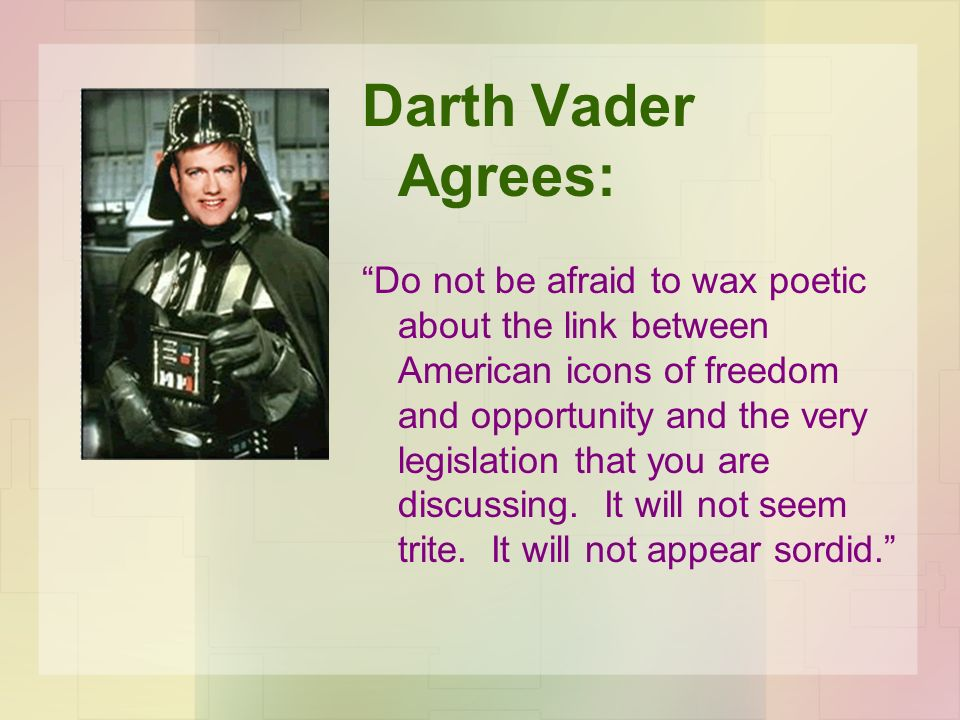 Darth Vader Agrees: Do not be afraid to wax poetic about the link between American icons of freedom and opportunity and the very legislation that you