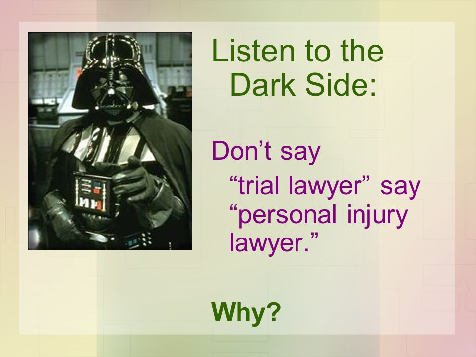 Listen to the Dark Side: Dont say trial lawyer say personal injury lawyer. Why?