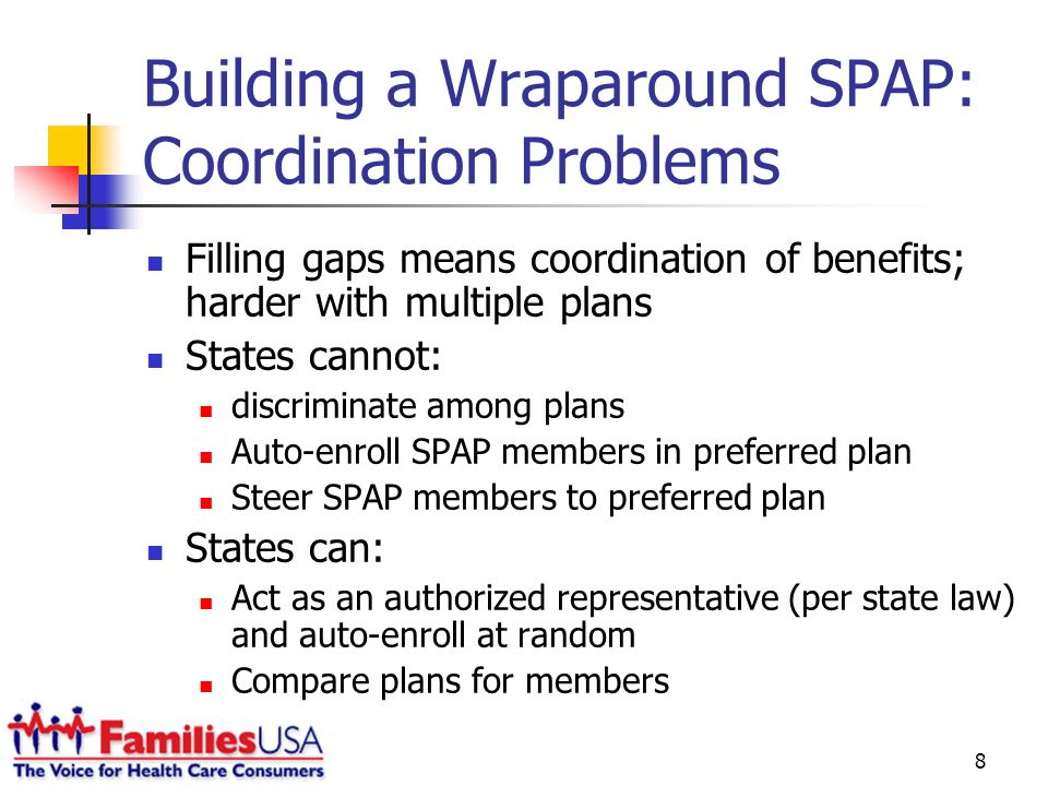 8 Building a Wraparound SPAP: Coordination Problems Filling gaps means coordination of benefits; harder with multiple plans States cannot: discriminate among plans Auto-enroll SPAP members in preferred plan Steer SPAP members to preferred plan States can: Act as an authorized representative (per state law) and auto-enroll at random Compare plans for members