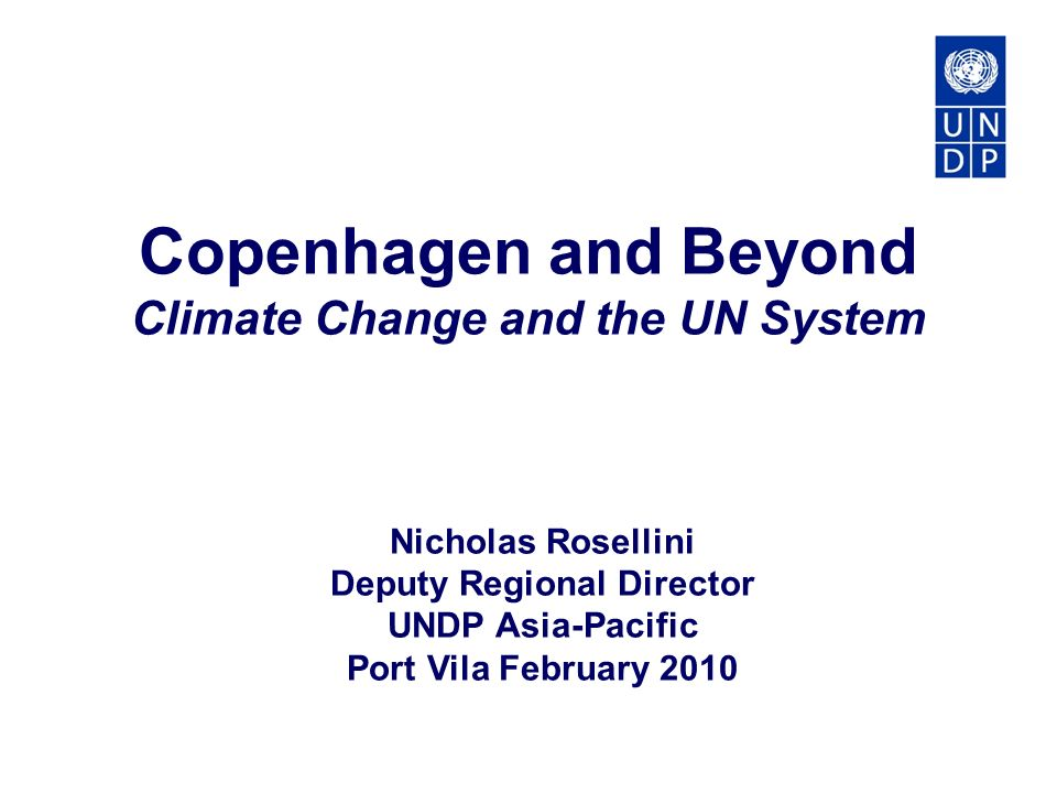 Nicholas Rosellini Deputy Regional Director UNDP Asia-Pacific Port Vila February 2010 Copenhagen and Beyond Climate Change and the UN System