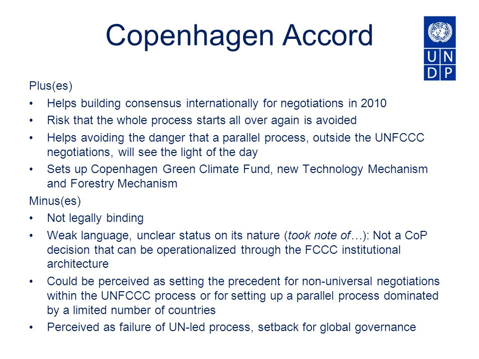 Copenhagen Accord Plus(es) Helps building consensus internationally for negotiations in 2010 Risk that the whole process starts all over again is avoided Helps avoiding the danger that a parallel process, outside the UNFCCC negotiations, will see the light of the day Sets up Copenhagen Green Climate Fund, new Technology Mechanism and Forestry Mechanism Minus(es) Not legally binding Weak language, unclear status on its nature (took note of…): Not a CoP decision that can be operationalized through the FCCC institutional architecture Could be perceived as setting the precedent for non-universal negotiations within the UNFCCC process or for setting up a parallel process dominated by a limited number of countries Perceived as failure of UN-led process, setback for global governance