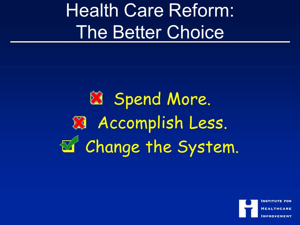 Health Care Reform: The Better Choice Spend More. Accomplish Less. Change the System.