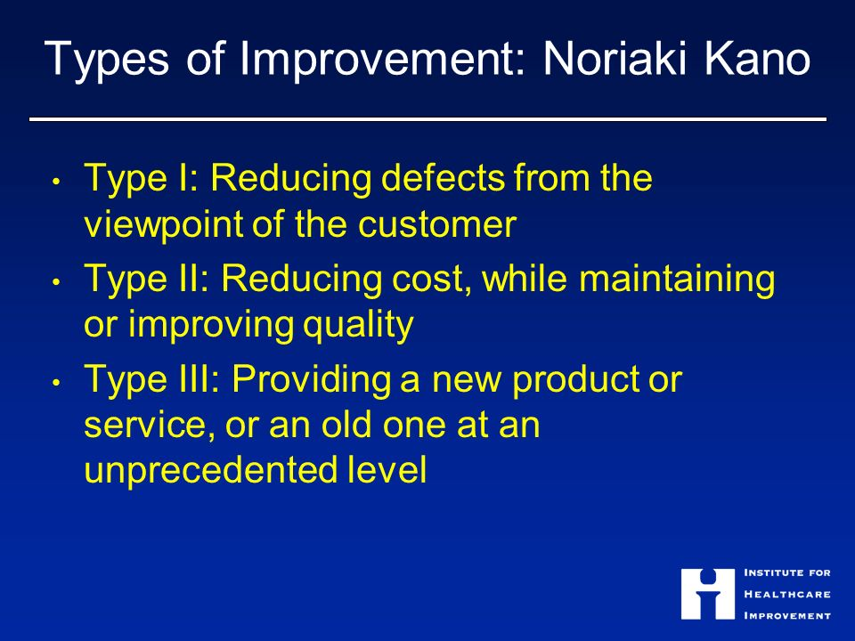 Types of Improvement: Noriaki Kano Type I: Reducing defects from the viewpoint of the customer Type II: Reducing cost, while maintaining or improving quality Type III: Providing a new product or service, or an old one at an unprecedented level