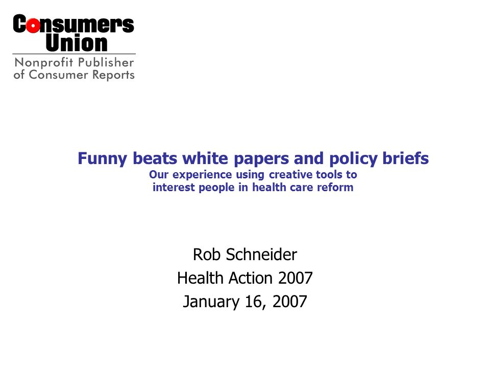 Funny beats white papers and policy briefs Our experience using creative tools to interest people in health care reform Rob Schneider Health Action 20