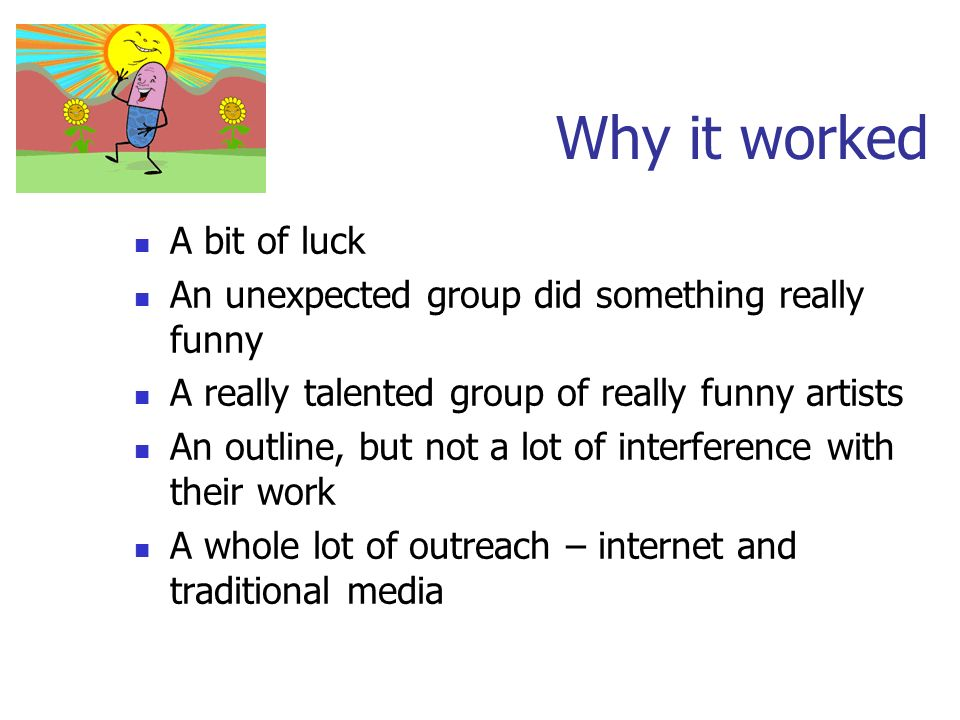 Why it worked A bit of luck An unexpected group did something really funny A really talented group of really funny artists An outline, but not a lot o