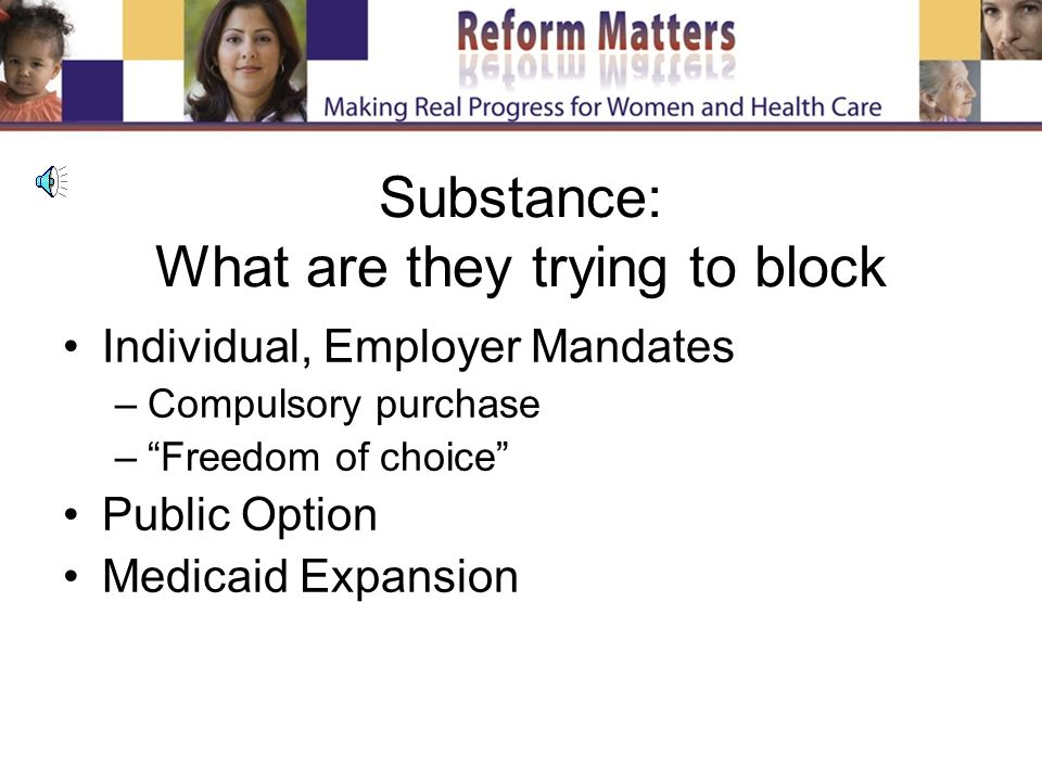 Substance: What are they trying to block Individual, Employer Mandates –Compulsory purchase –Freedom of choice Public Option Medicaid Expansion