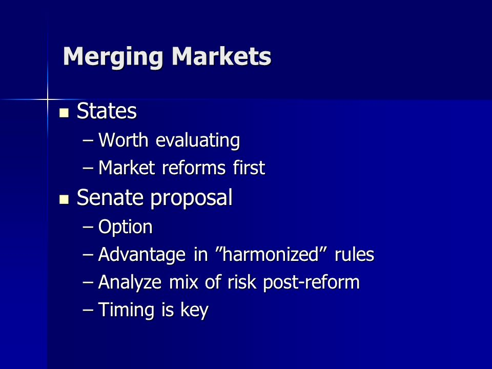 Merging Markets States States –Worth evaluating –Market reforms first Senate proposal Senate proposal –Option –Advantage in harmonized rules –Analyze mix of risk post-reform –Timing is key