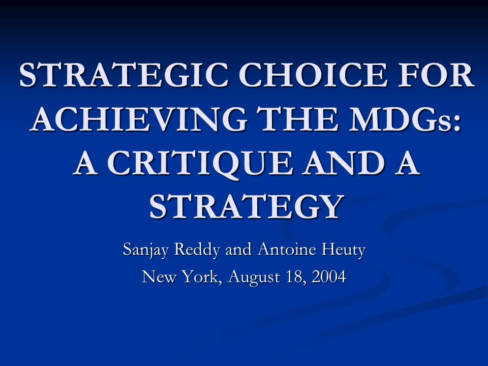 STRATEGIC CHOICE FOR ACHIEVING THE MDGs: A CRITIQUE AND A STRATEGY Sanjay Reddy and Antoine Heuty New York, August 18, 2004