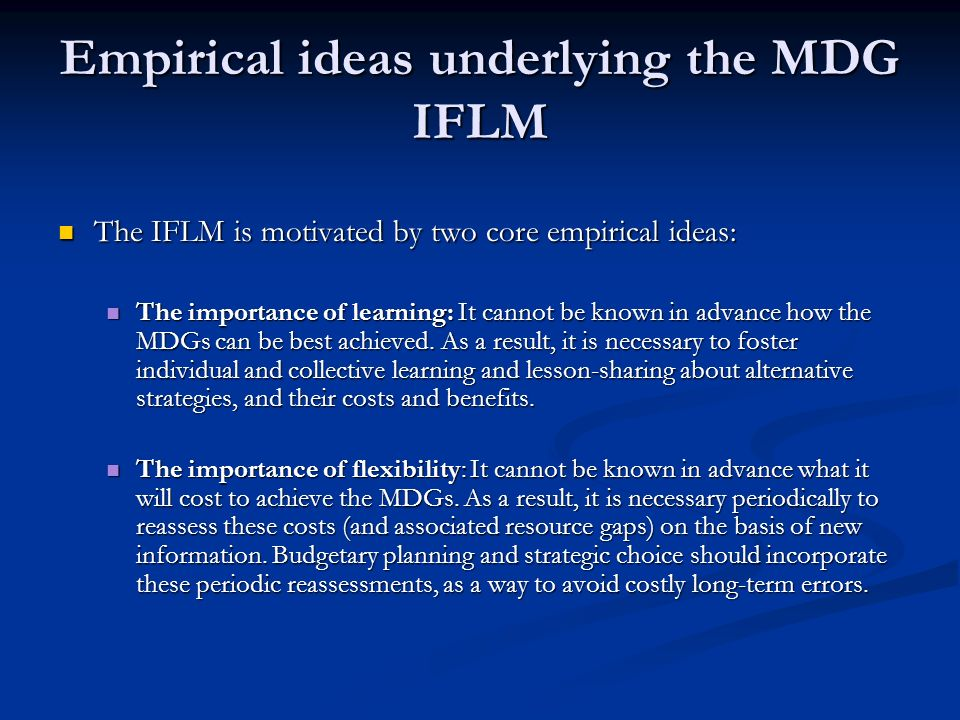 Empirical ideas underlying the MDG IFLM The IFLM is motivated by two core empirical ideas: The IFLM is motivated by two core empirical ideas: The importance of learning: It cannot be known in advance how the MDGs can be best achieved.