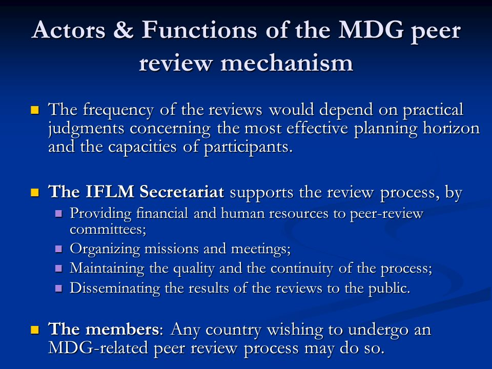 Actors & Functions of the MDG peer review mechanism The frequency of the reviews would depend on practical judgments concerning the most effective pla