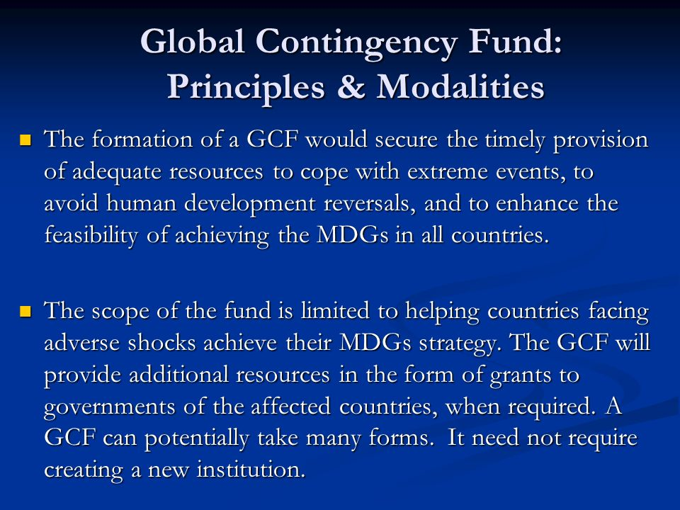 Global Contingency Fund: Principles & Modalities The formation of a GCF would secure the timely provision of adequate resources to cope with extreme e