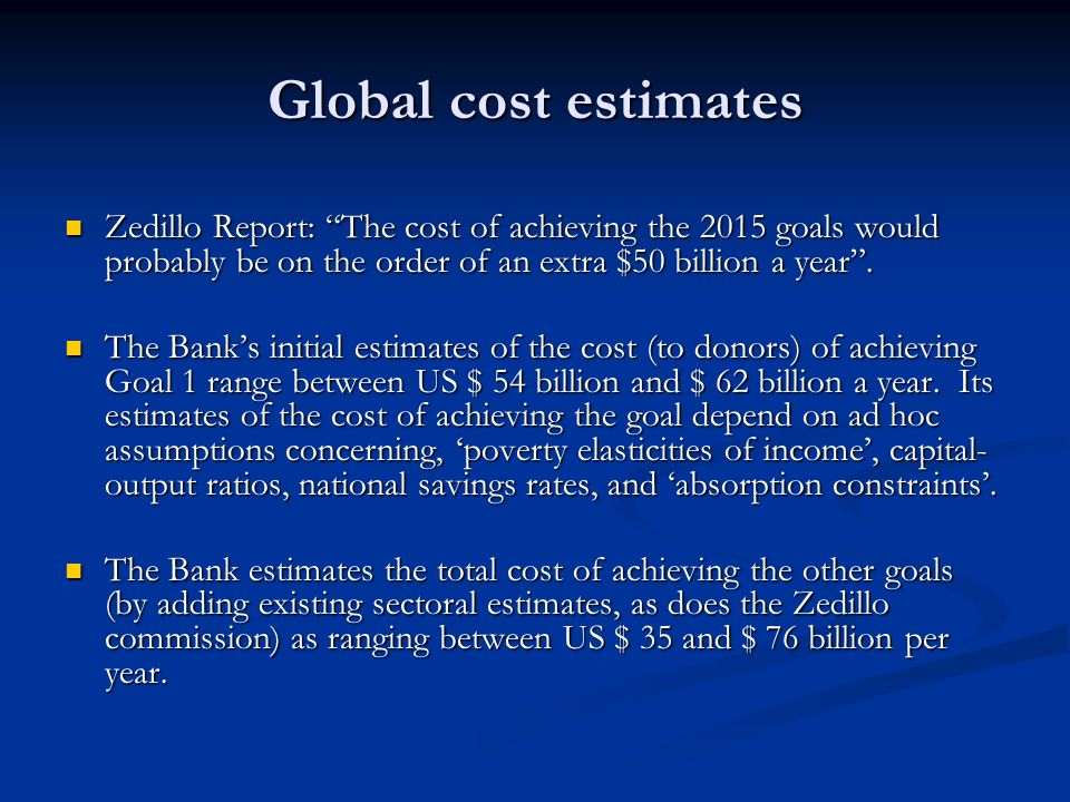 Global cost estimates Zedillo Report: The cost of achieving the 2015 goals would probably be on the order of an extra $50 billion a year. Zedillo Repo
