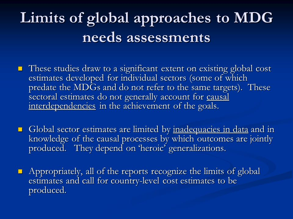 Limits of global approaches to MDG needs assessments These studies draw to a significant extent on existing global cost estimates developed for individual sectors (some of which predate the MDGs and do not refer to the same targets).