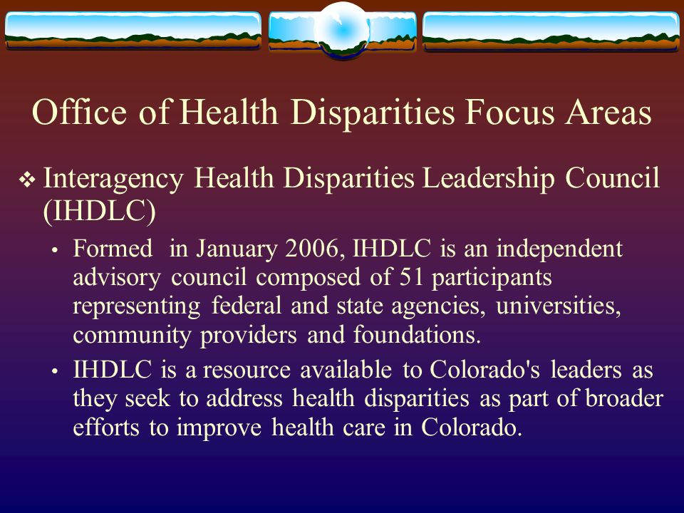 Office of Health Disparities Focus Areas Interagency Health Disparities Leadership Council (IHDLC) Formed in January 2006, IHDLC is an independent advisory council composed of 51 participants representing federal and state agencies, universities, community providers and foundations.