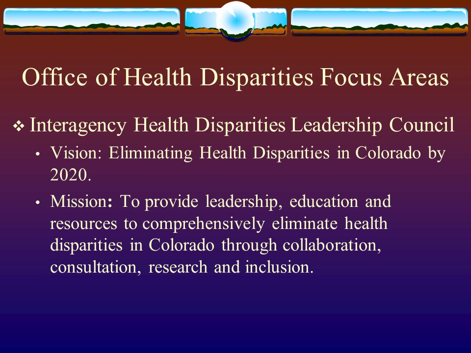 Office of Health Disparities Focus Areas Interagency Health Disparities Leadership Council Vision: Eliminating Health Disparities in Colorado by 2020.
