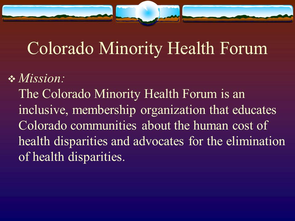 Colorado Minority Health Forum Mission: The Colorado Minority Health Forum is an inclusive, membership organization that educates Colorado communities about the human cost of health disparities and advocates for the elimination of health disparities.