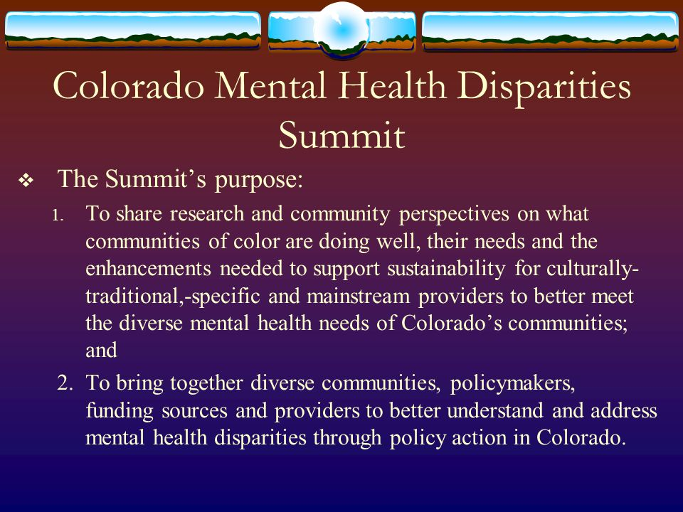 Colorado Mental Health Disparities Summit The Summits purpose: 1.
