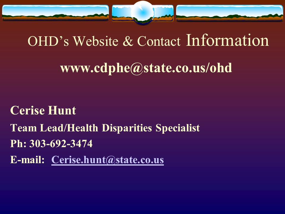 OHDs Website & Contact Information www.cdphe@state.co.us/ohd Cerise Hunt Team Lead/Health Disparities Specialist Ph: 303-692-3474 E-mail: Cerise.hunt@state.co.usCerise.hunt@state.co.us