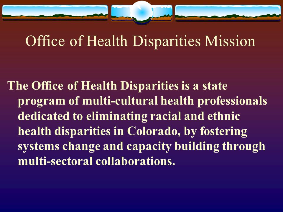 Office of Health Disparities Mission The Office of Health Disparities is a state program of multi-cultural health professionals dedicated to eliminating racial and ethnic health disparities in Colorado, by fostering systems change and capacity building through multi-sectoral collaborations.