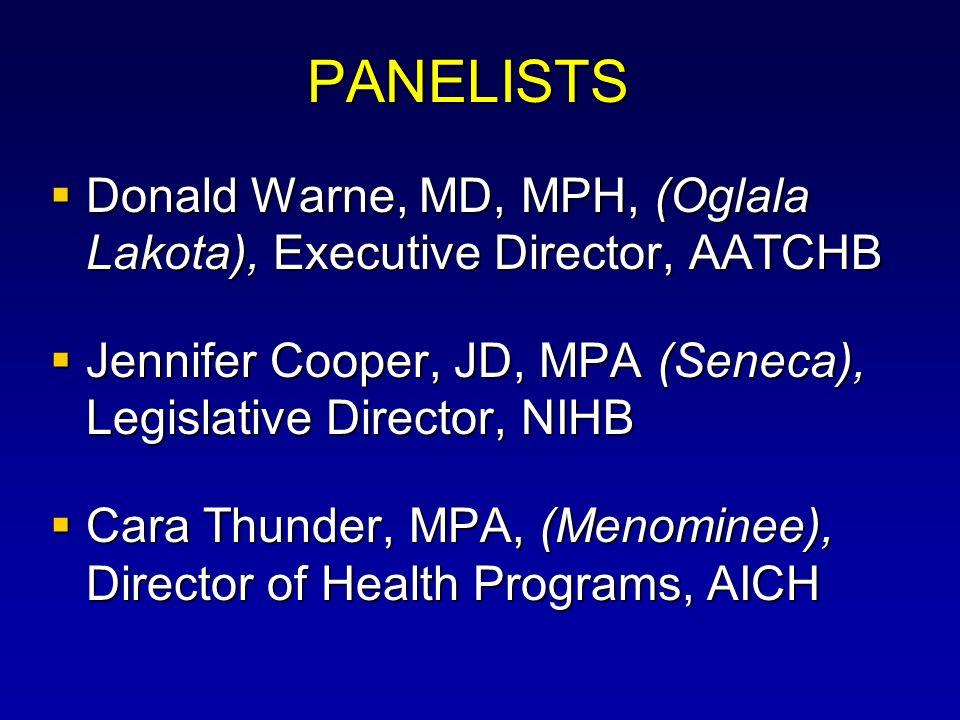 PANELISTS Donald Warne, MD, MPH, (Oglala Lakota), Executive Director, AATCHB Donald Warne, MD, MPH, (Oglala Lakota), Executive Director, AATCHB Jennifer Cooper, JD, MPA (Seneca), Legislative Director, NIHB Jennifer Cooper, JD, MPA (Seneca), Legislative Director, NIHB Cara Thunder, MPA, (Menominee), Director of Health Programs, AICH Cara Thunder, MPA, (Menominee), Director of Health Programs, AICH