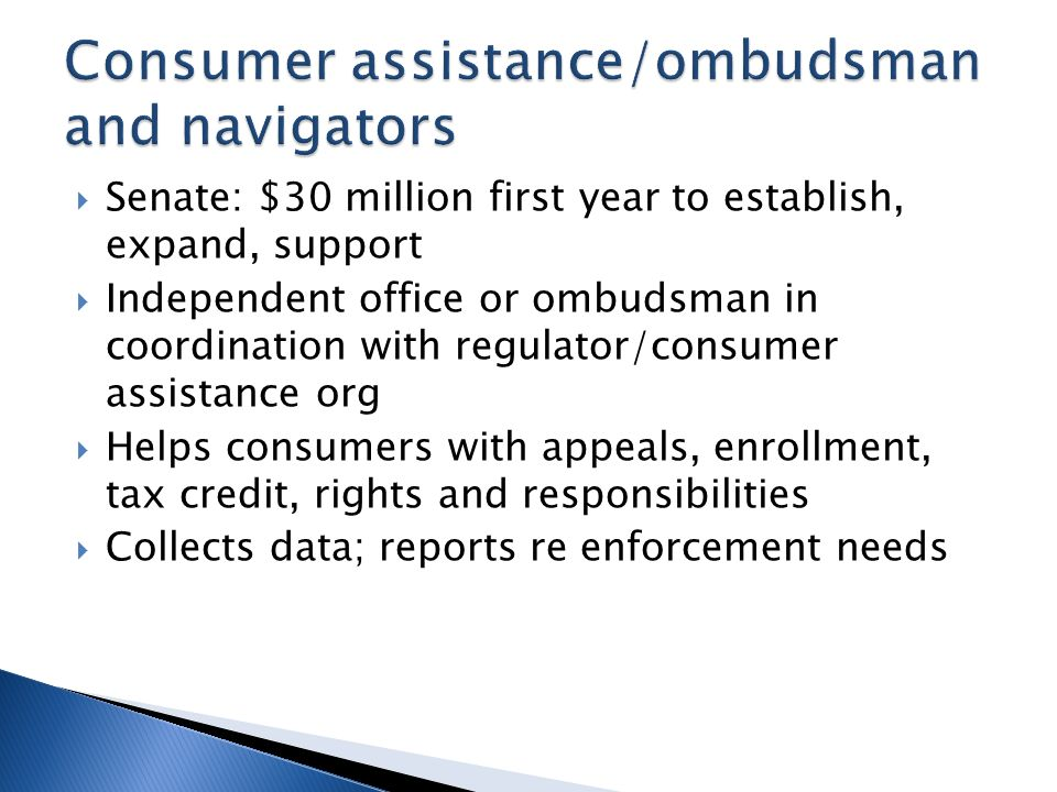 Senate: $30 million first year to establish, expand, support Independent office or ombudsman in coordination with regulator/consumer assistance org Helps consumers with appeals, enrollment, tax credit, rights and responsibilities Collects data; reports re enforcement needs