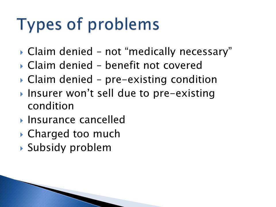 Claim denied – not medically necessary Claim denied – benefit not covered Claim denied – pre-existing condition Insurer wont sell due to pre-existing condition Insurance cancelled Charged too much Subsidy problem