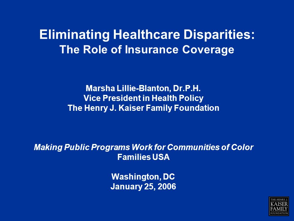 Eliminating Healthcare Disparities: The Role of Insurance Coverage Marsha Lillie-Blanton, Dr.P.H.