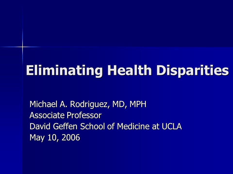 Eliminating Health Disparities Michael A. Rodriguez, MD, MPH Associate Professor David Geffen School of Medicine at UCLA May 10, 2006