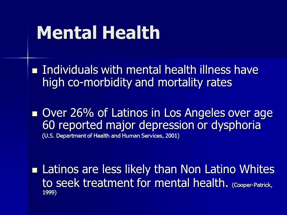 Mental Health Individuals with mental health illness have high co-morbidity and mortality rates Individuals with mental health illness have high co-morbidity and mortality rates Over 26% of Latinos in Los Angeles over age 60 reported major depression or dysphoria Over 26% of Latinos in Los Angeles over age 60 reported major depression or dysphoria (U.S.