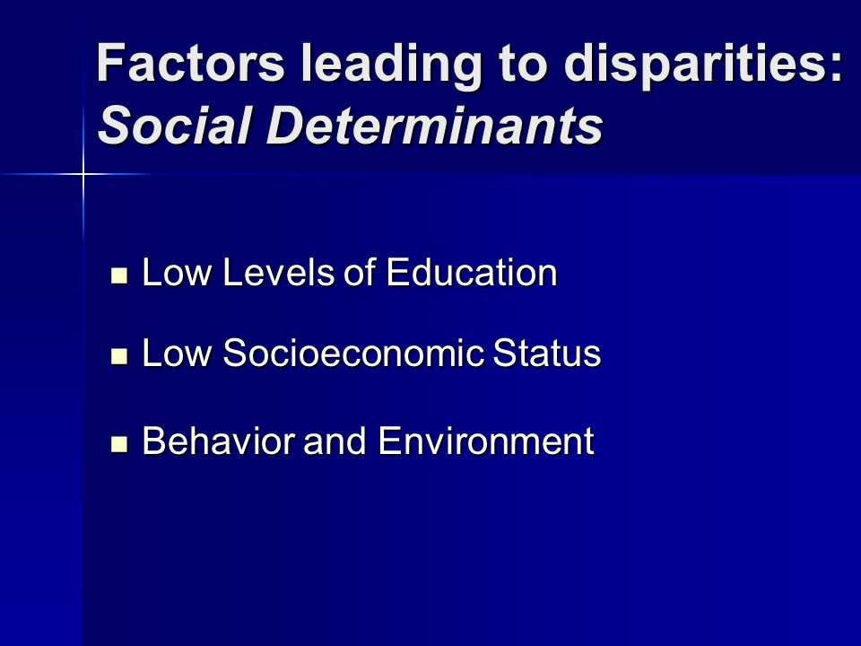 Factors leading to disparities: Social Determinants Low Levels of Education Low Levels of Education Low Socioeconomic Status Low Socioeconomic Status Behavior and Environment Behavior and Environment
