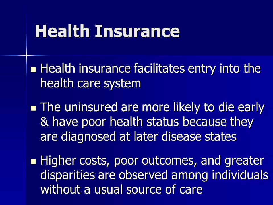 Health Insurance Health insurance facilitates entry into the health care system Health insurance facilitates entry into the health care system The uninsured are more likely to die early & have poor health status because they are diagnosed at later disease states The uninsured are more likely to die early & have poor health status because they are diagnosed at later disease states Higher costs, poor outcomes, and greater disparities are observed among individuals without a usual source of care Higher costs, poor outcomes, and greater disparities are observed among individuals without a usual source of care