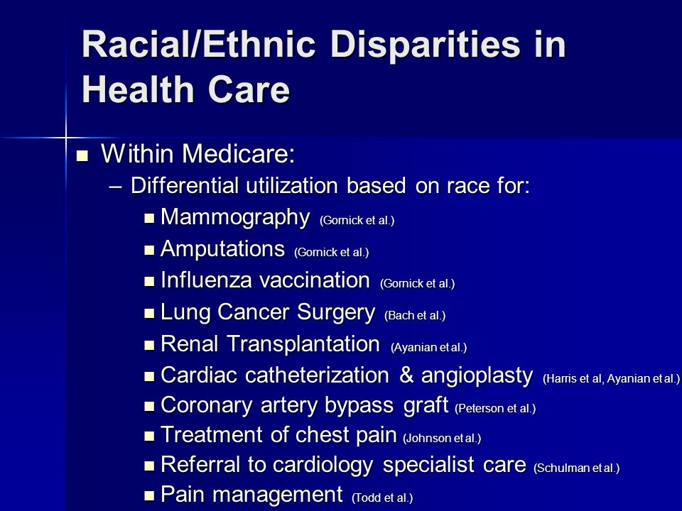Racial/Ethnic Disparities in Health Care Within Medicare: Within Medicare: –Differential utilization based on race for: Mammography (Gornick et al.) Mammography (Gornick et al.) Amputations (Gornick et al.) Amputations (Gornick et al.) Influenza vaccination (Gornick et al.) Influenza vaccination (Gornick et al.) Lung Cancer Surgery (Bach et al.) Lung Cancer Surgery (Bach et al.) Renal Transplantation (Ayanian et al.) Renal Transplantation (Ayanian et al.) Cardiac catheterization & angioplasty (Harris et al, Ayanian et al.) Cardiac catheterization & angioplasty (Harris et al, Ayanian et al.) Coronary artery bypass graft (Peterson et al.) Coronary artery bypass graft (Peterson et al.) Treatment of chest pain (Johnson et al.) Treatment of chest pain (Johnson et al.) Referral to cardiology specialist care (Schulman et al.) Referral to cardiology specialist care (Schulman et al.) Pain management (Todd et al.) Pain management (Todd et al.)