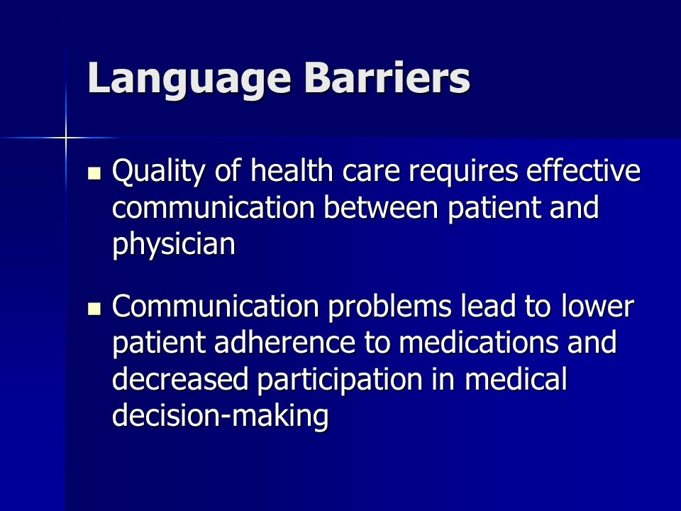 Language Barriers Quality of health care requires effective communication between patient and physician Quality of health care requires effective communication between patient and physician Communication problems lead to lower patient adherence to medications and decreased participation in medical decision-making Communication problems lead to lower patient adherence to medications and decreased participation in medical decision-making