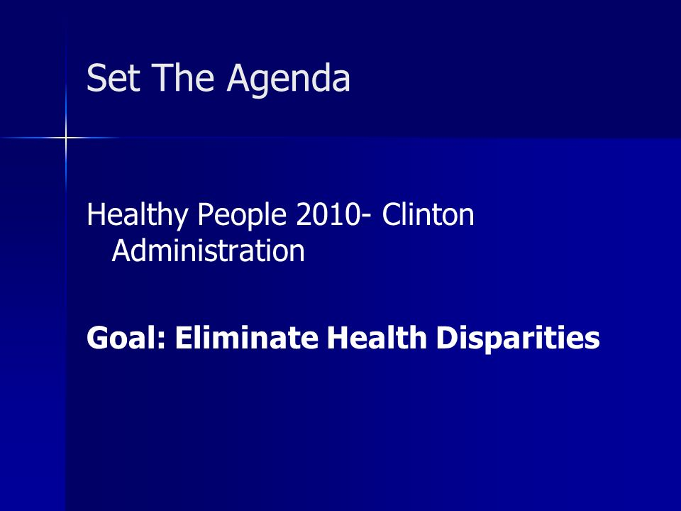 Set The Agenda Healthy People 2010- Clinton Administration Goal: Eliminate Health Disparities