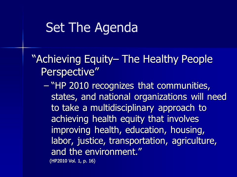 Achieving Equity– The Healthy People Perspective –HP 2010 recognizes that communities, states, and national organizations will need to take a multidisciplinary approach to achieving health equity that involves improving health, education, housing, labor, justice, transportation, agriculture, and the environment.