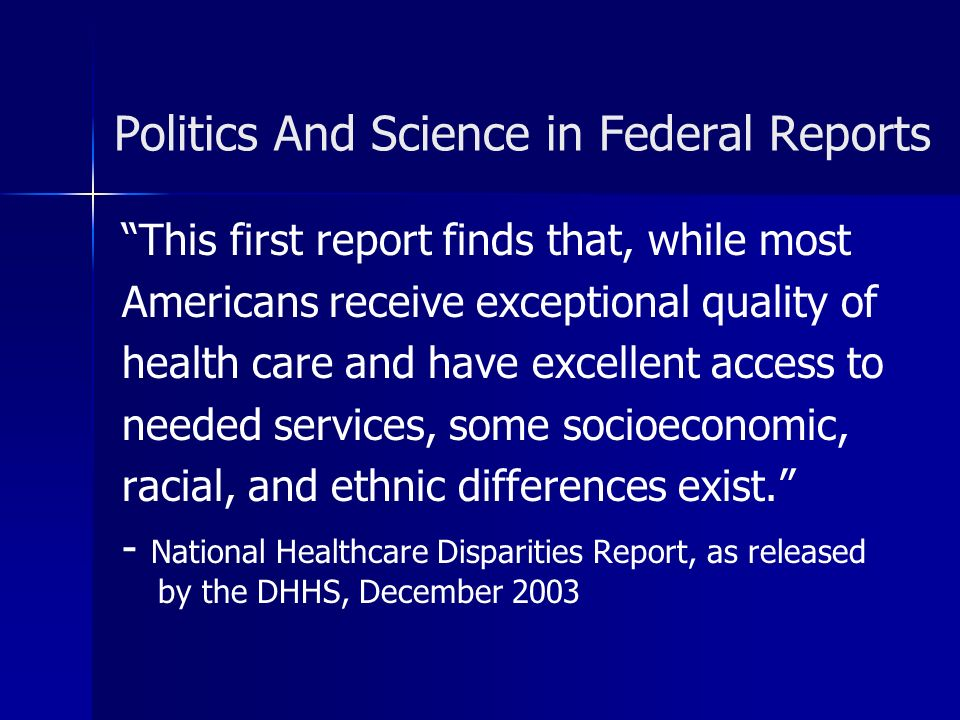 Politics And Science in Federal Reports This first report finds that, while most Americans receive exceptional quality of health care and have excellent access to needed services, some socioeconomic, racial, and ethnic differences exist.