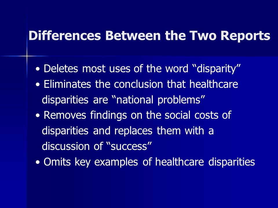Differences Between the Two Reports Deletes most uses of the word disparity Eliminates the conclusion that healthcare disparities are national problems Removes findings on the social costs of disparities and replaces them with a discussion of success Omits key examples of healthcare disparities