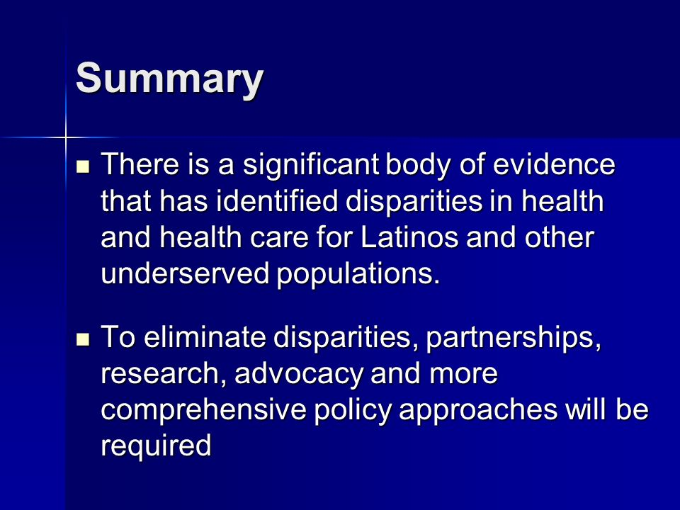 Summary There is a significant body of evidence that has identified disparities in health and health care for Latinos and other underserved populations.