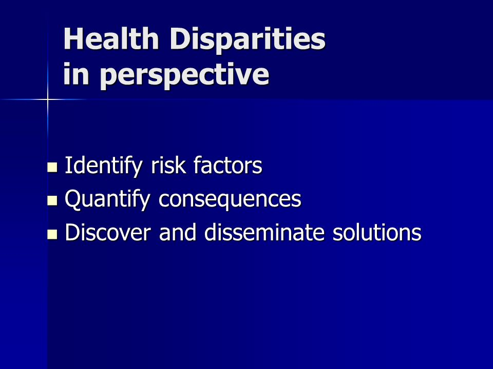 Health Disparities in perspective Identify risk factors Identify risk factors Quantify consequences Quantify consequences Discover and disseminate sol